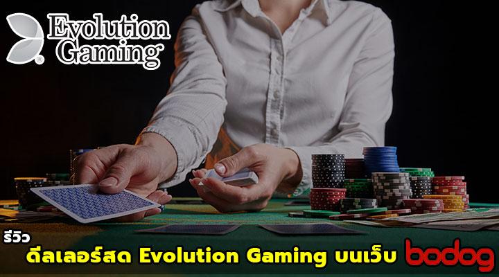 รีวิว ดีลเลอร์สด ในโหมดของ Evolution Gaming บนเว็บ Bodog